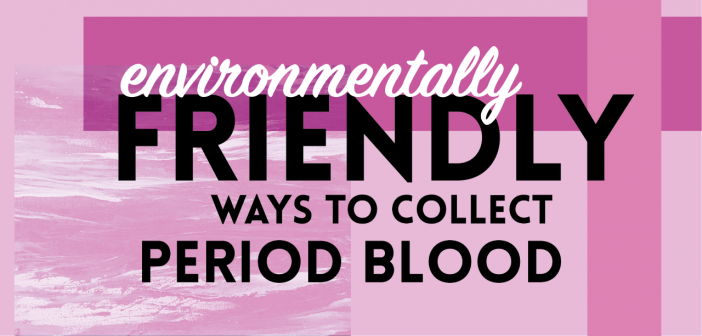 Environmentally Friendly Ways to Collect Period Blood